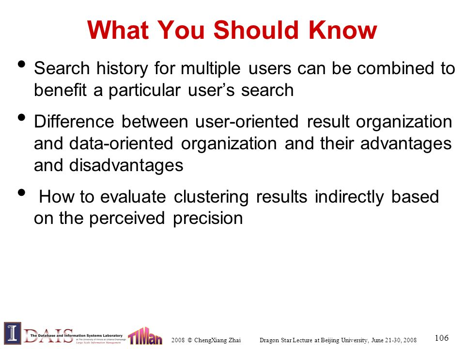 2008 © ChengXiang Zhai Dragon Star Lecture at Beijing University, June 21-30, 2008 106 What You Should Know Search history for multiple users can be c