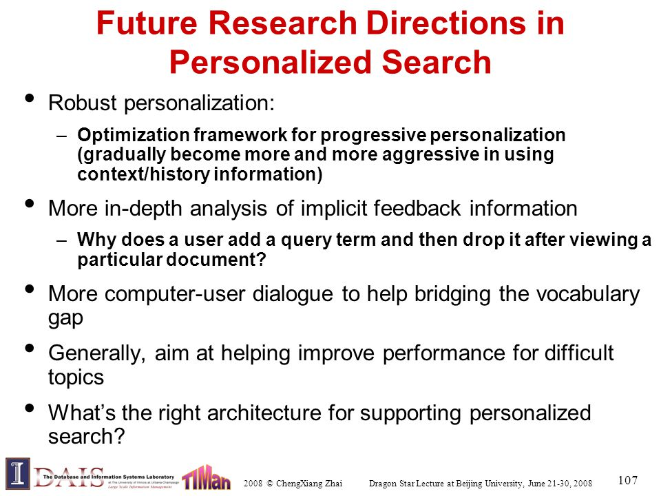 2008 © ChengXiang Zhai Dragon Star Lecture at Beijing University, June 21-30, 2008 107 Future Research Directions in Personalized Search Robust personalization: –Optimization framework for progressive personalization (gradually become more and more aggressive in using context/history information) More in-depth analysis of implicit feedback information –Why does a user add a query term and then drop it after viewing a particular document.