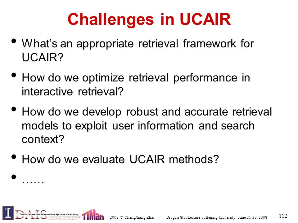 2008 © ChengXiang Zhai Dragon Star Lecture at Beijing University, June 21-30, 2008 112 Challenges in UCAIR What's an appropriate retrieval framework f