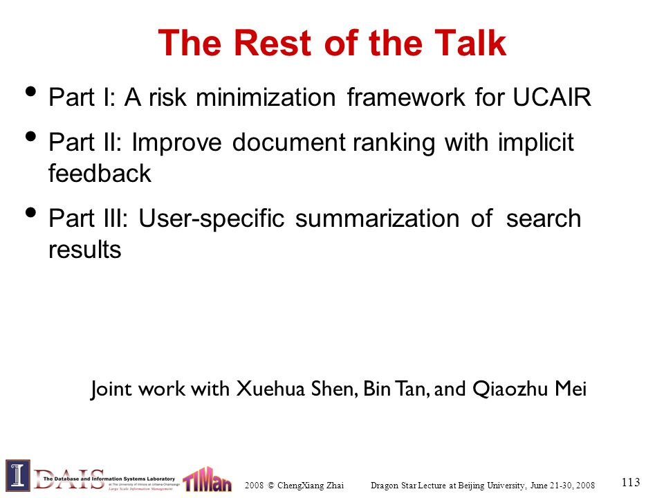 2008 © ChengXiang Zhai Dragon Star Lecture at Beijing University, June 21-30, 2008 113 The Rest of the Talk Part I: A risk minimization framework for UCAIR Part II: Improve document ranking with implicit feedback Part III: User-specific summarization of search results Joint work with Xuehua Shen, Bin Tan, and Qiaozhu Mei
