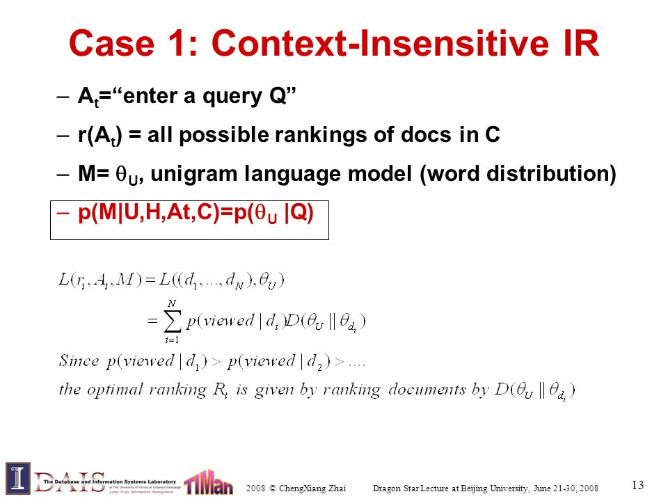 2008 © ChengXiang Zhai Dragon Star Lecture at Beijing University, June 21-30, 2008 13 Case 1: Context-Insensitive IR –A t = enter a query Q –r(A t ) = all possible rankings of docs in C –M=  U, unigram language model (word distribution) –p(M|U,H,At,C)=p(  U |Q)