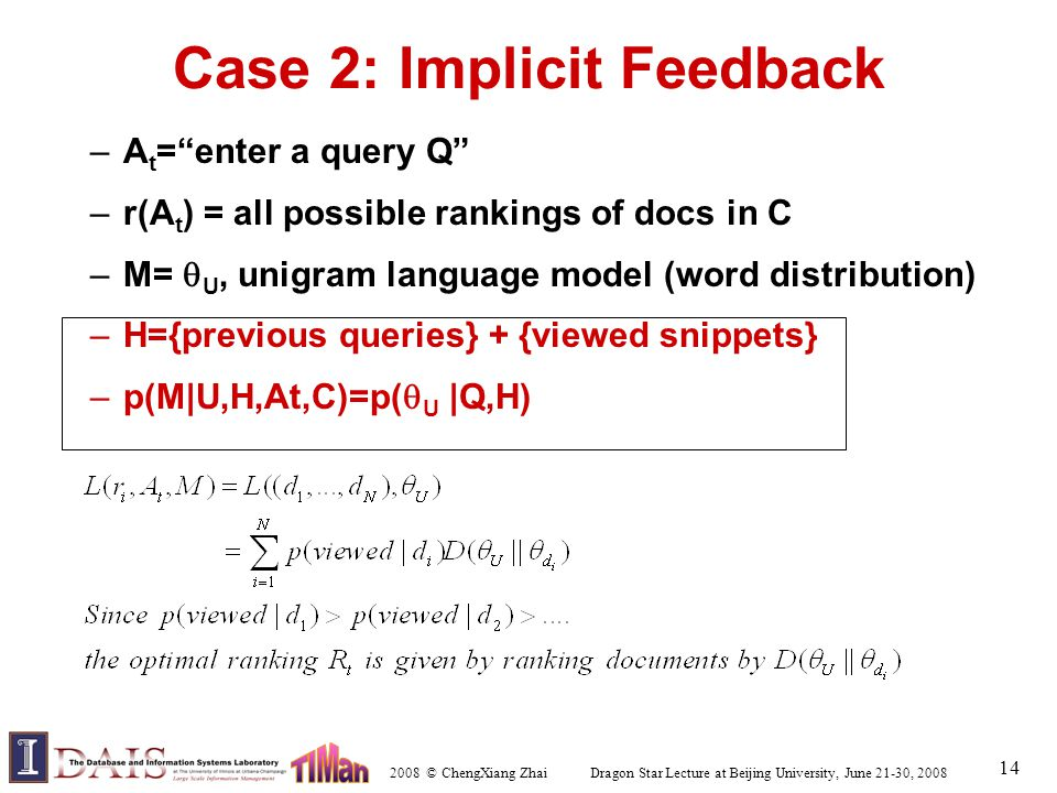 2008 © ChengXiang Zhai Dragon Star Lecture at Beijing University, June 21-30, 2008 14 Case 2: Implicit Feedback –A t = enter a query Q –r(A t ) = all possible rankings of docs in C –M=  U, unigram language model (word distribution) –H={previous queries} + {viewed snippets} –p(M|U,H,At,C)=p(  U |Q,H)