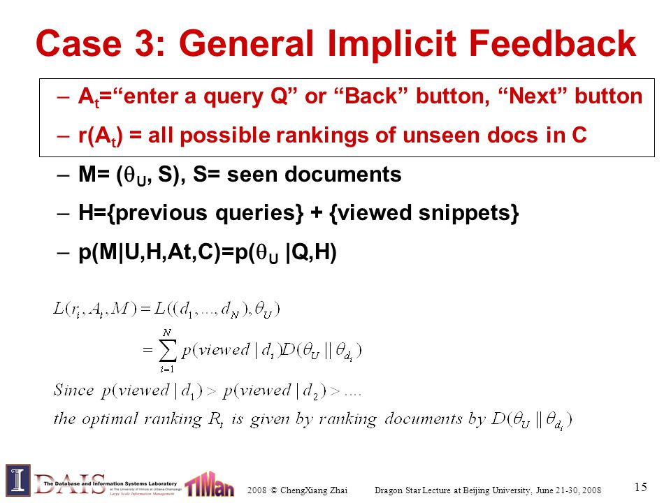 2008 © ChengXiang Zhai Dragon Star Lecture at Beijing University, June 21-30, 2008 15 Case 3: General Implicit Feedback –A t = enter a query Q or Back button, Next button –r(A t ) = all possible rankings of unseen docs in C –M= (  U, S), S= seen documents –H={previous queries} + {viewed snippets} –p(M|U,H,At,C)=p(  U |Q,H)