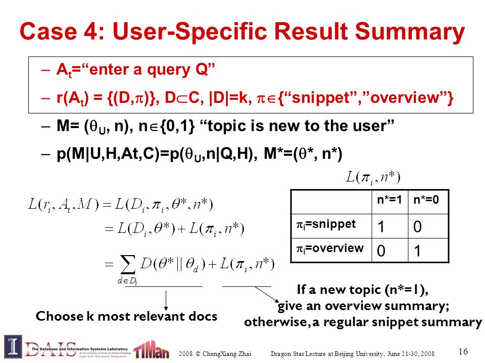 2008 © ChengXiang Zhai Dragon Star Lecture at Beijing University, June 21-30, 2008 16 Case 4: User-Specific Result Summary –A t = enter a query Q –r(A t ) = {(D,  )}, D  C, |D|=k,  { snippet , overview } –M= (  U, n), n  {0,1} topic is new to the user –p(M|U,H,At,C)=p(  U,n|Q,H), M*=(  *, n*) n*=1n*=0  i =snippet 10  i =overview 01 Choose k most relevant docs If a new topic (n*=1), give an overview summary; otherwise, a regular snippet summary