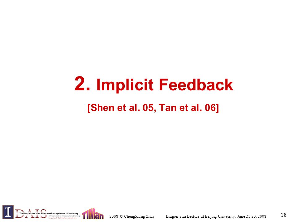 2008 © ChengXiang Zhai Dragon Star Lecture at Beijing University, June 21-30, 2008 18 2. Implicit Feedback [Shen et al. 05, Tan et al. 06]