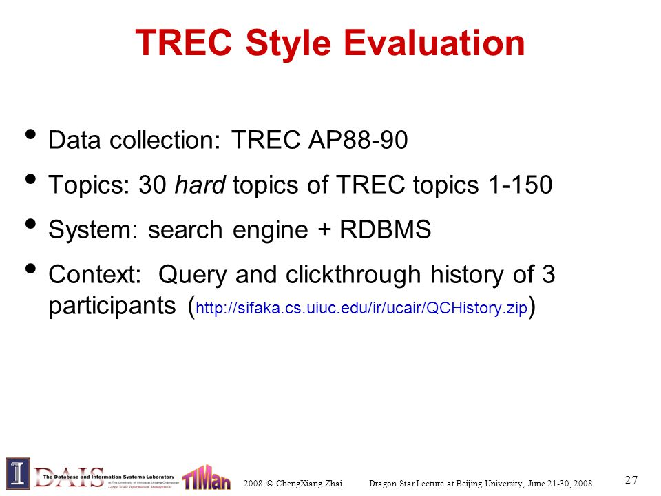 2008 © ChengXiang Zhai Dragon Star Lecture at Beijing University, June 21-30, 2008 27 TREC Style Evaluation Data collection: TREC AP88-90 Topics: 30 hard topics of TREC topics 1-150 System: search engine + RDBMS Context: Query and clickthrough history of 3 participants ( http://sifaka.cs.uiuc.edu/ir/ucair/QCHistory.zip )