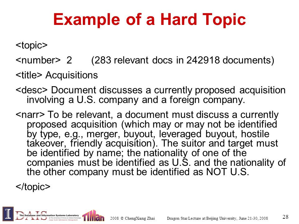 2008 © ChengXiang Zhai Dragon Star Lecture at Beijing University, June 21-30, 2008 28 Example of a Hard Topic 2 (283 relevant docs in 242918 documents) Acquisitions Document discusses a currently proposed acquisition involving a U.S.