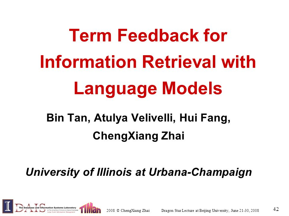 2008 © ChengXiang Zhai Dragon Star Lecture at Beijing University, June 21-30, 2008 42 Term Feedback for Information Retrieval with Language Models Bin