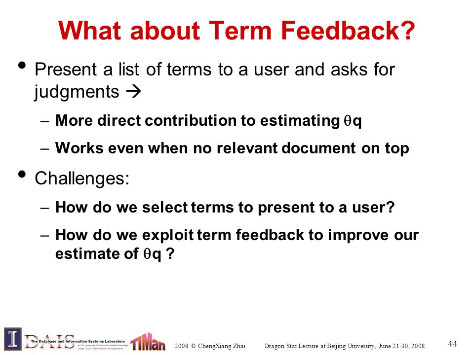 2008 © ChengXiang Zhai Dragon Star Lecture at Beijing University, June 21-30, 2008 44 What about Term Feedback? Present a list of terms to a user and