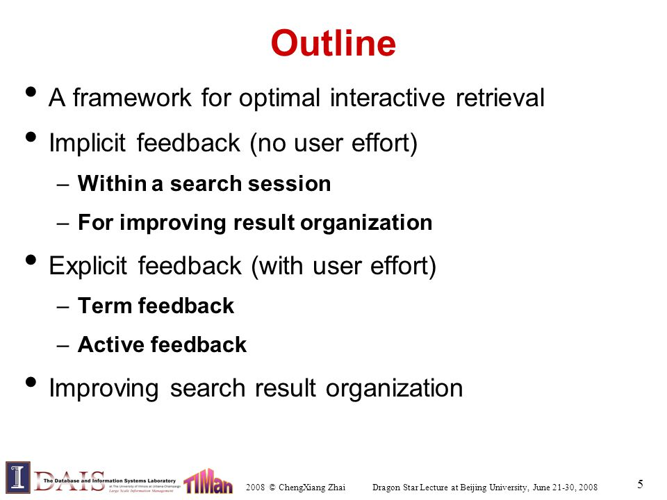 2008 © ChengXiang Zhai Dragon Star Lecture at Beijing University, June 21-30, 2008 5 Outline A framework for optimal interactive retrieval Implicit feedback (no user effort) –Within a search session –For improving result organization Explicit feedback (with user effort) –Term feedback –Active feedback Improving search result organization