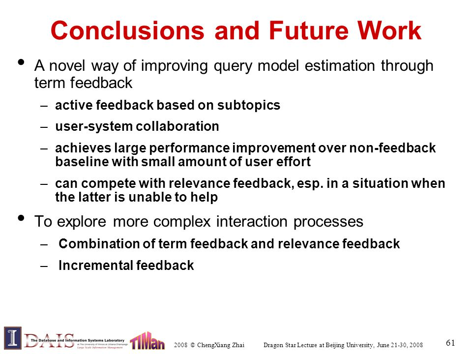 2008 © ChengXiang Zhai Dragon Star Lecture at Beijing University, June 21-30, 2008 61 Conclusions and Future Work A novel way of improving query model estimation through term feedback –active feedback based on subtopics –user-system collaboration –achieves large performance improvement over non-feedback baseline with small amount of user effort –can compete with relevance feedback, esp.