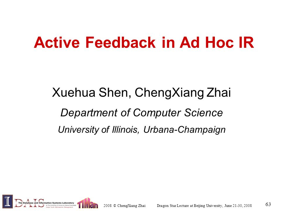 2008 © ChengXiang Zhai Dragon Star Lecture at Beijing University, June 21-30, 2008 63 Active Feedback in Ad Hoc IR Xuehua Shen, ChengXiang Zhai Department of Computer Science University of Illinois, Urbana-Champaign
