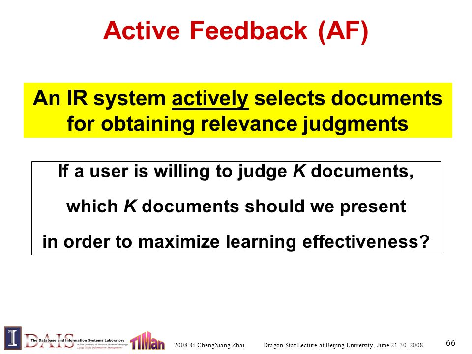 2008 © ChengXiang Zhai Dragon Star Lecture at Beijing University, June 21-30, 2008 66 Active Feedback (AF) An IR system actively selects documents for obtaining relevance judgments If a user is willing to judge K documents, which K documents should we present in order to maximize learning effectiveness?