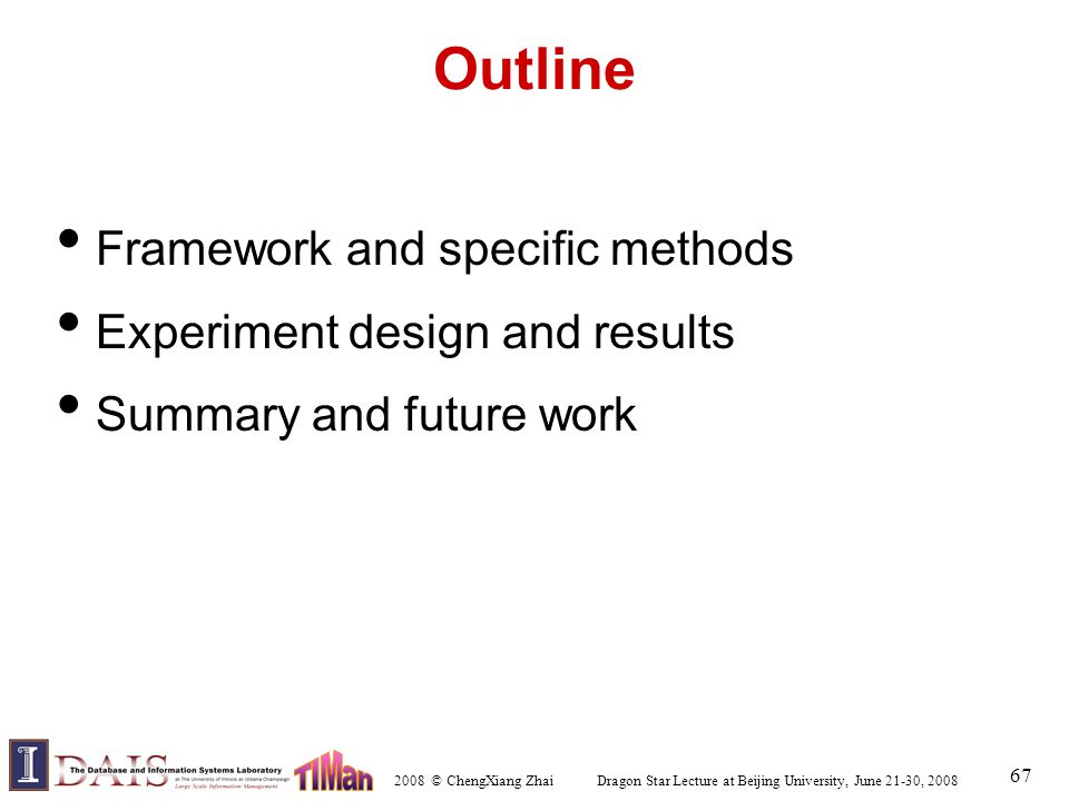 2008 © ChengXiang Zhai Dragon Star Lecture at Beijing University, June 21-30, 2008 67 Outline Framework and specific methods Experiment design and res