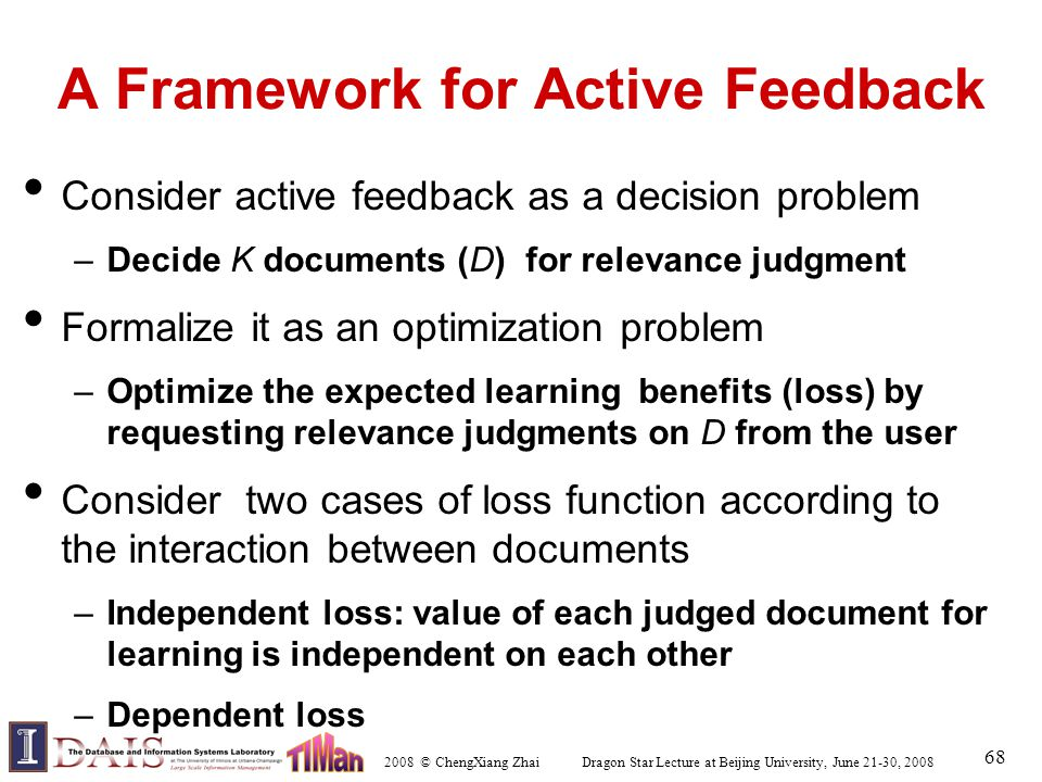 2008 © ChengXiang Zhai Dragon Star Lecture at Beijing University, June 21-30, 2008 68 A Framework for Active Feedback Consider active feedback as a decision problem –Decide K documents (D) for relevance judgment Formalize it as an optimization problem –Optimize the expected learning benefits (loss) by requesting relevance judgments on D from the user Consider two cases of loss function according to the interaction between documents –Independent loss: value of each judged document for learning is independent on each other –Dependent loss