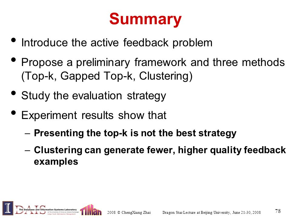 2008 © ChengXiang Zhai Dragon Star Lecture at Beijing University, June 21-30, 2008 78 Summary Introduce the active feedback problem Propose a preliminary framework and three methods (Top-k, Gapped Top-k, Clustering) Study the evaluation strategy Experiment results show that –Presenting the top-k is not the best strategy –Clustering can generate fewer, higher quality feedback examples