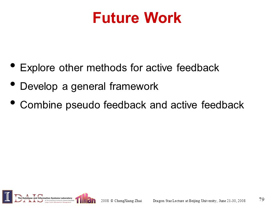 2008 © ChengXiang Zhai Dragon Star Lecture at Beijing University, June 21-30, 2008 79 Future Work Explore other methods for active feedback Develop a general framework Combine pseudo feedback and active feedback