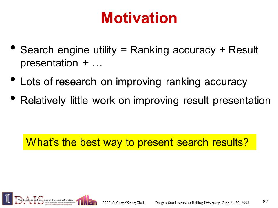 2008 © ChengXiang Zhai Dragon Star Lecture at Beijing University, June 21-30, 2008 82 Motivation Search engine utility = Ranking accuracy + Result presentation + … Lots of research on improving ranking accuracy Relatively little work on improving result presentation What's the best way to present search results?