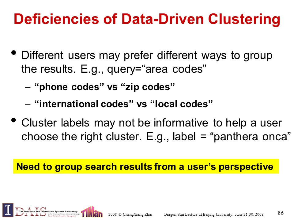 2008 © ChengXiang Zhai Dragon Star Lecture at Beijing University, June 21-30, 2008 86 Deficiencies of Data-Driven Clustering Different users may prefer different ways to group the results.