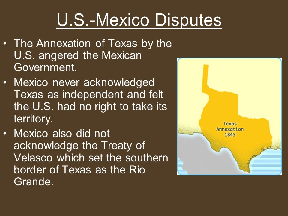 The Annexation of Texas by the U.S. angered the Mexican Government.