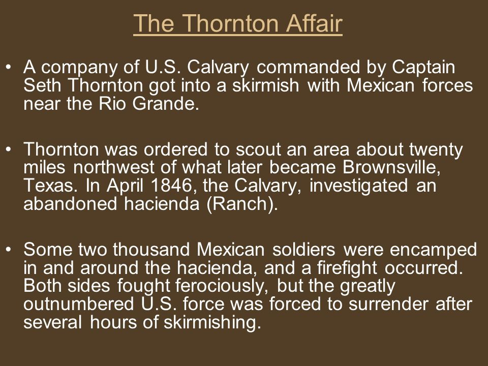 The Thornton Affair A company of U.S. Calvary commanded by Captain Seth Thornton got into a skirmish with Mexican forces near the Rio Grande. Thornton