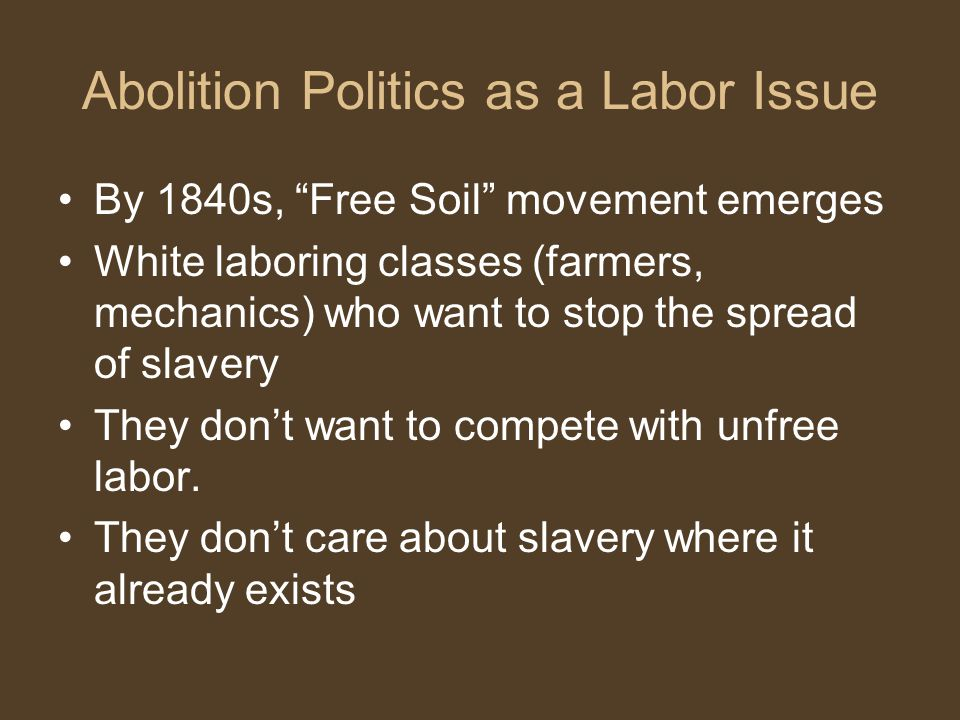 Abolition Politics as a Labor Issue By 1840s, Free Soil movement emerges White laboring classes (farmers, mechanics) who want to stop the spread of slavery They don't want to compete with unfree labor.