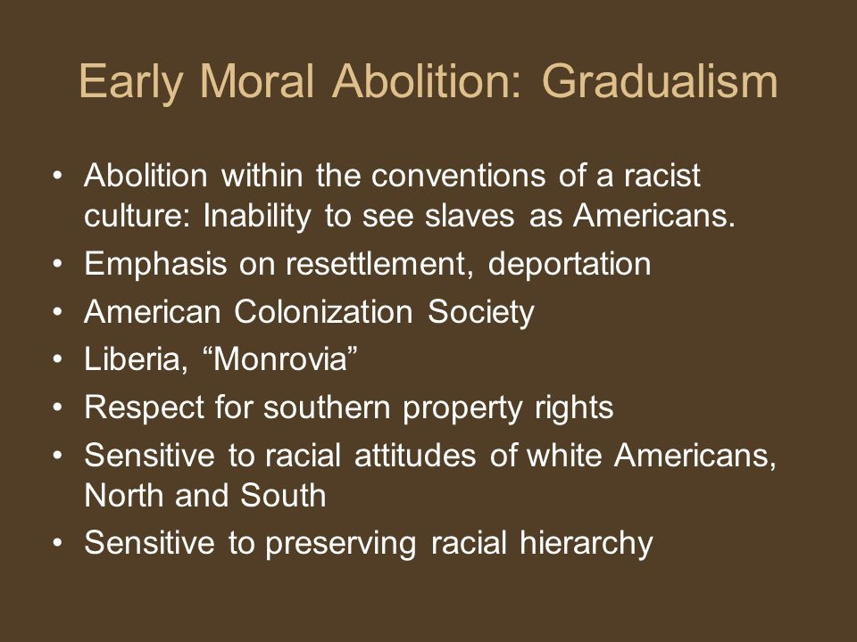 Early Moral Abolition: Gradualism Abolition within the conventions of a racist culture: Inability to see slaves as Americans.