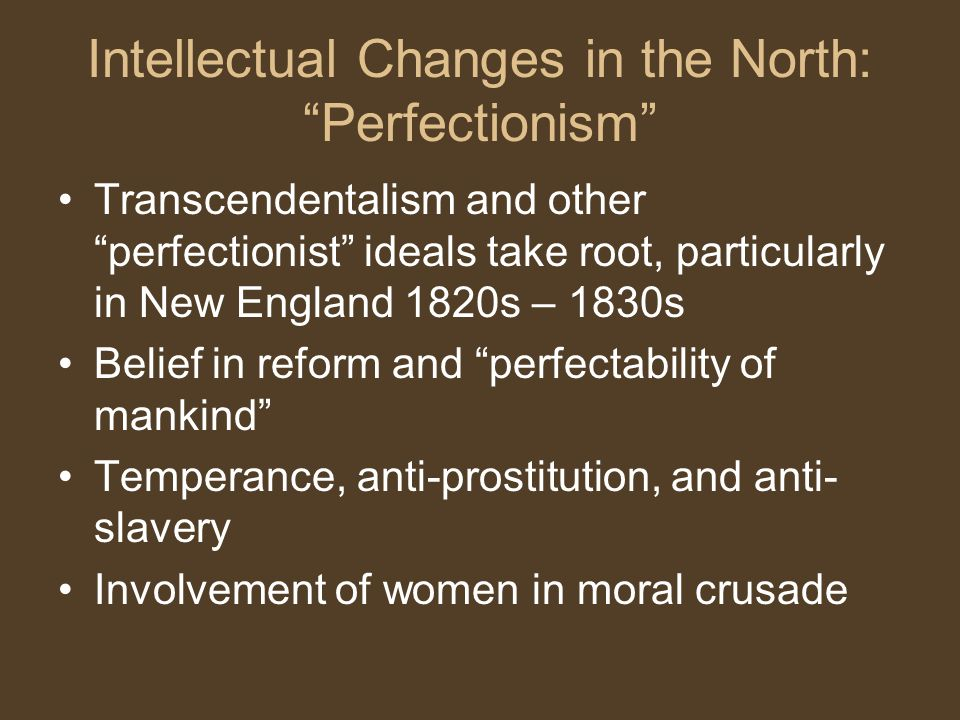 Intellectual Changes in the North: Perfectionism Transcendentalism and other perfectionist ideals take root, particularly in New England 1820s – 1830s Belief in reform and perfectability of mankind Temperance, anti-prostitution, and anti- slavery Involvement of women in moral crusade