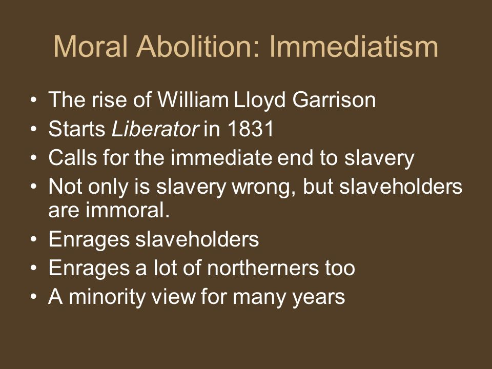 Moral Abolition: Immediatism The rise of William Lloyd Garrison Starts Liberator in 1831 Calls for the immediate end to slavery Not only is slavery wrong, but slaveholders are immoral.