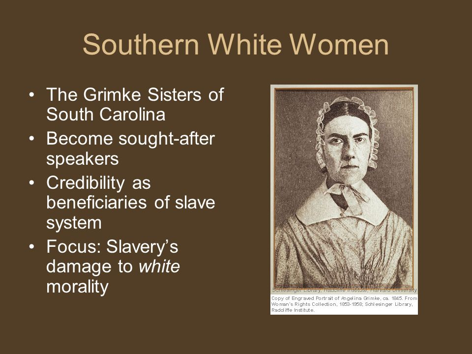 Southern White Women The Grimke Sisters of South Carolina Become sought-after speakers Credibility as beneficiaries of slave system Focus: Slavery's damage to white morality