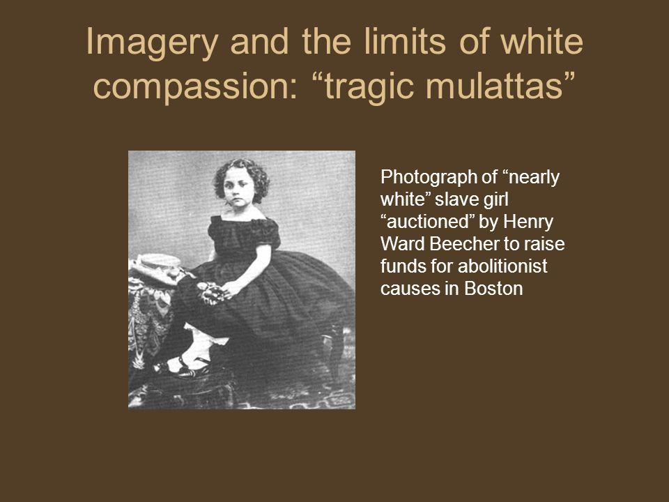 Imagery and the limits of white compassion: tragic mulattas Photograph of nearly white slave girl auctioned by Henry Ward Beecher to raise funds for abolitionist causes in Boston
