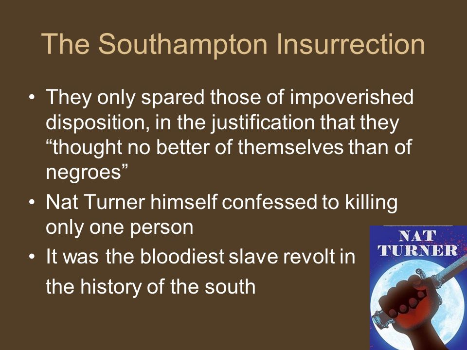 The Southampton Insurrection They only spared those of impoverished disposition, in the justification that they thought no better of themselves than of negroes Nat Turner himself confessed to killing only one person It was the bloodiest slave revolt in the history of the south