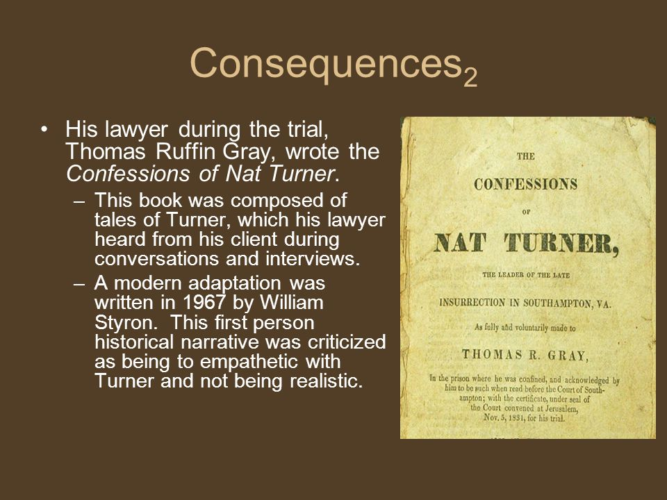 Consequences 2 His lawyer during the trial, Thomas Ruffin Gray, wrote the Confessions of Nat Turner.