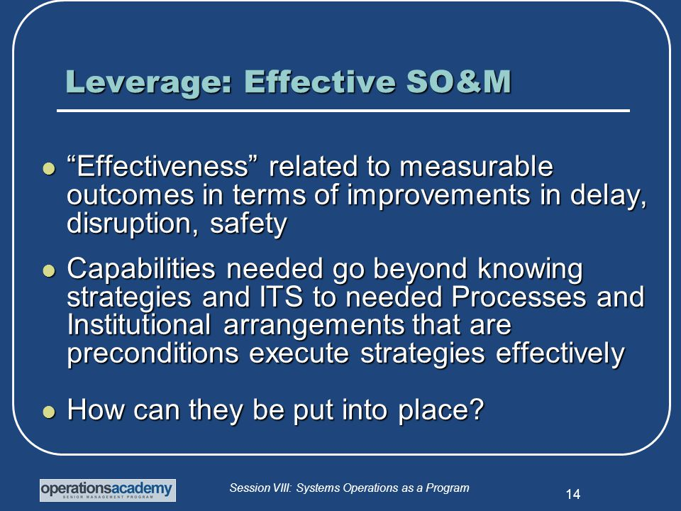 Session VIII: Systems Operations as a Program 14 Leverage: Effective SO&M Effectiveness related to measurable outcomes in terms of improvements in delay, disruption, safety Effectiveness related to measurable outcomes in terms of improvements in delay, disruption, safety Capabilities needed go beyond knowing strategies and ITS to needed Processes and Institutional arrangements that are preconditions execute strategies effectively Capabilities needed go beyond knowing strategies and ITS to needed Processes and Institutional arrangements that are preconditions execute strategies effectively How can they be put into place.