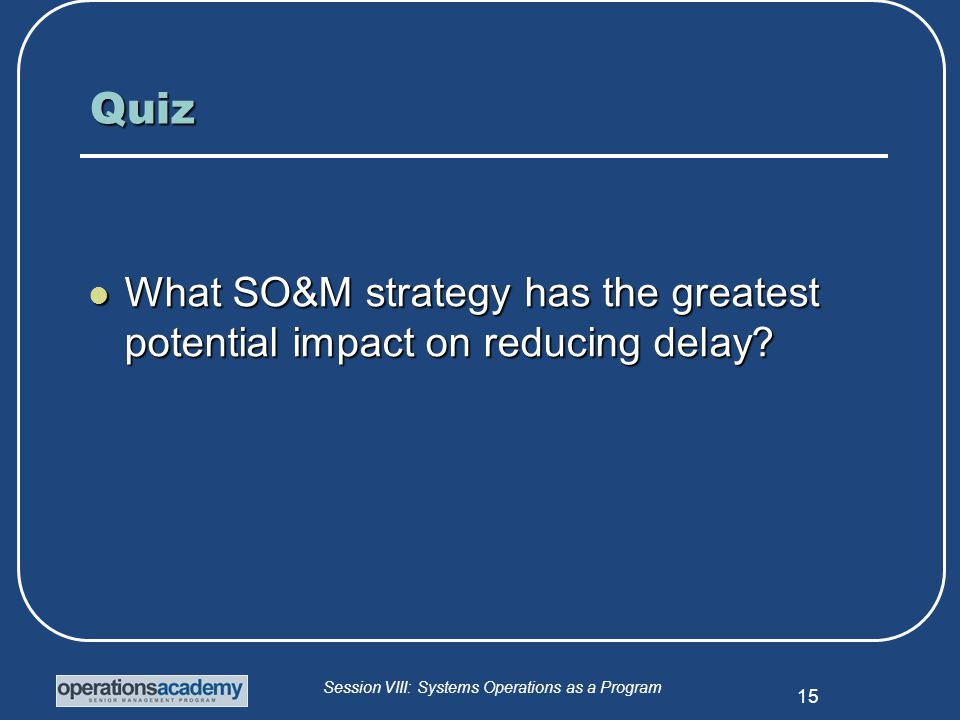Session VIII: Systems Operations as a Program 15 Quiz What SO&M strategy has the greatest potential impact on reducing delay.