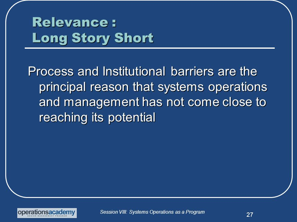 Session VIII: Systems Operations as a Program 27 Relevance : Long Story Short Process and Institutional barriers are the principal reason that systems operations and management has not come close to reaching its potential