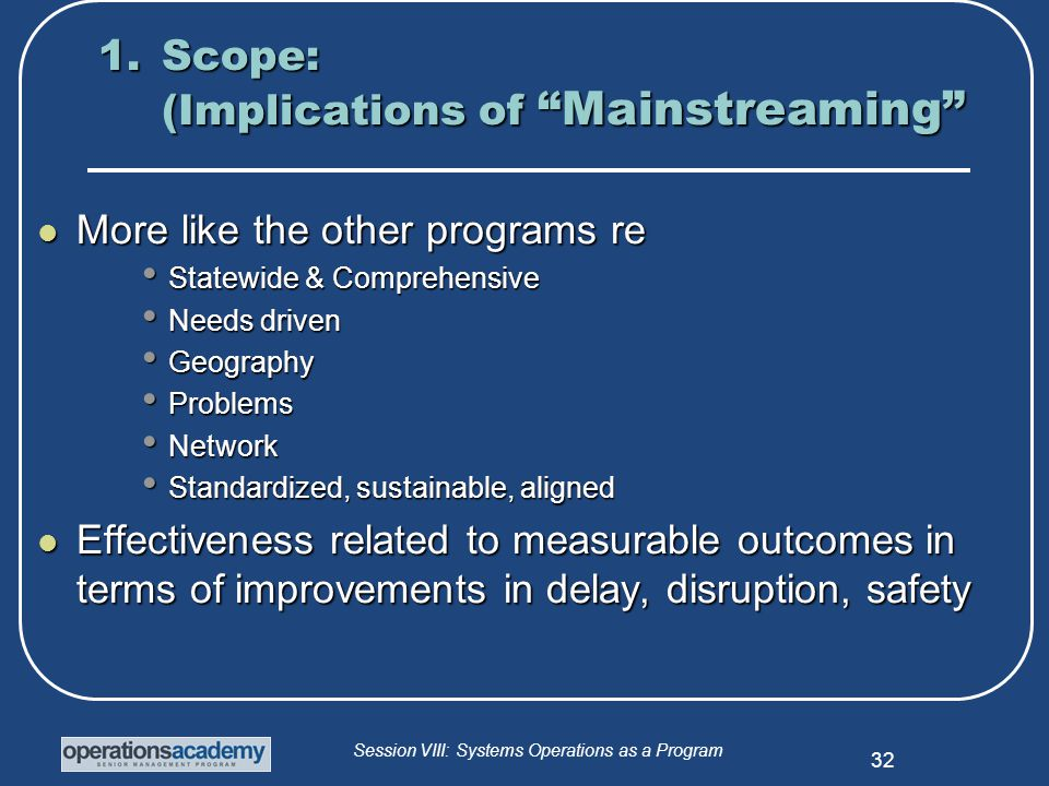 Session VIII: Systems Operations as a Program 32 1.Scope: (Implications of Mainstreaming More like the other programs re More like the other programs re Statewide & Comprehensive Statewide & Comprehensive Needs driven Needs driven Geography Geography Problems Problems Network Network Standardized, sustainable, aligned Standardized, sustainable, aligned Effectiveness related to measurable outcomes in terms of improvements in delay, disruption, safety Effectiveness related to measurable outcomes in terms of improvements in delay, disruption, safety