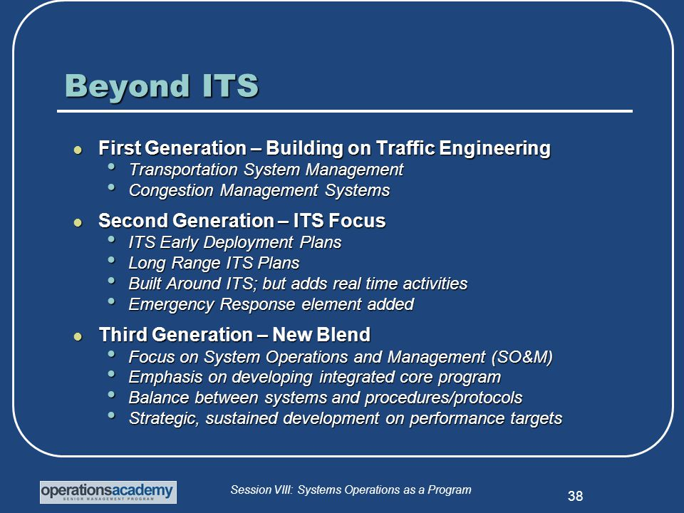 Session VIII: Systems Operations as a Program 38 Beyond ITS First Generation – Building on Traffic Engineering First Generation – Building on Traffic Engineering Transportation System Management Transportation System Management Congestion Management Systems Congestion Management Systems Second Generation – ITS Focus Second Generation – ITS Focus ITS Early Deployment Plans ITS Early Deployment Plans Long Range ITS Plans Long Range ITS Plans Built Around ITS; but adds real time activities Built Around ITS; but adds real time activities Emergency Response element added Emergency Response element added Third Generation – New Blend Third Generation – New Blend Focus on System Operations and Management (SO&M) Focus on System Operations and Management (SO&M) Emphasis on developing integrated core program Emphasis on developing integrated core program Balance between systems and procedures/protocols Balance between systems and procedures/protocols Strategic, sustained development on performance targets Strategic, sustained development on performance targets