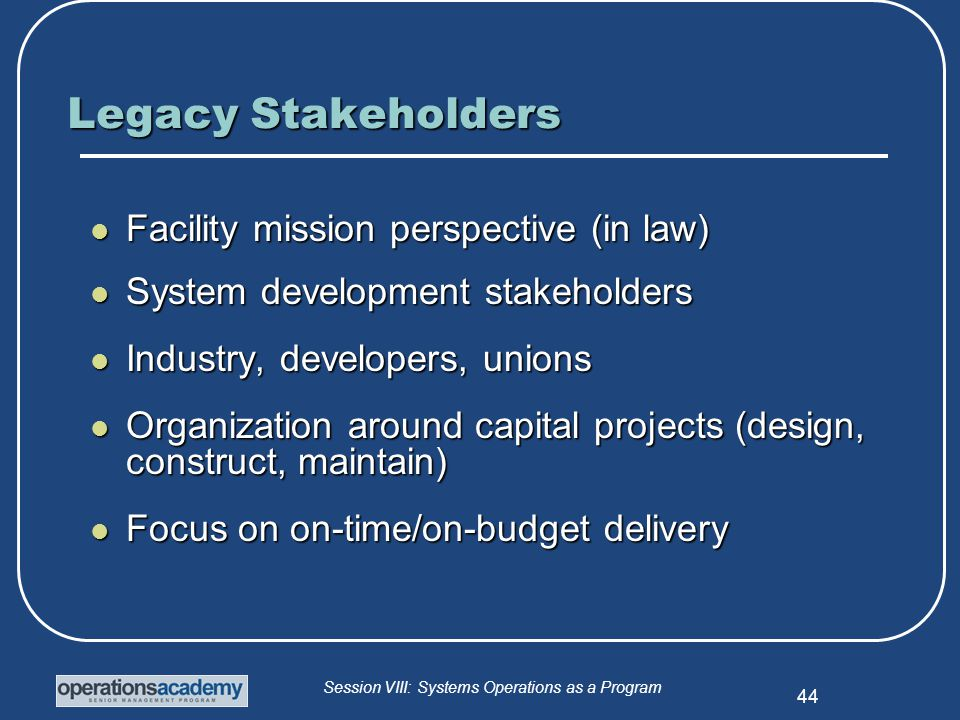 Session VIII: Systems Operations as a Program 44 Legacy Stakeholders Facility mission perspective (in law) Facility mission perspective (in law) System development stakeholders System development stakeholders Industry, developers, unions Industry, developers, unions Organization around capital projects (design, construct, maintain) Organization around capital projects (design, construct, maintain) Focus on on-time/on-budget delivery Focus on on-time/on-budget delivery