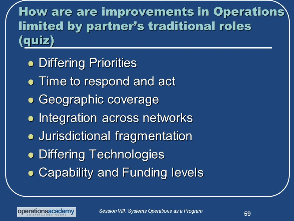 Session VIII: Systems Operations as a Program 59 How are are improvements in Operations limited by partner's traditional roles (quiz) Differing Priorities Differing Priorities Time to respond and act Time to respond and act Geographic coverage Geographic coverage Integration across networks Integration across networks Jurisdictional fragmentation Jurisdictional fragmentation Differing Technologies Differing Technologies Capability and Funding levels Capability and Funding levels