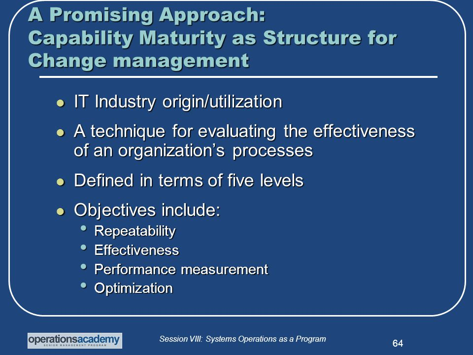 Session VIII: Systems Operations as a Program 64 A Promising Approach: Capability Maturity as Structure for Change management IT Industry origin/utilization IT Industry origin/utilization A technique for evaluating the effectiveness of an organization's processes A technique for evaluating the effectiveness of an organization's processes Defined in terms of five levels Defined in terms of five levels Objectives include: Objectives include: Repeatability Repeatability Effectiveness Effectiveness Performance measurement Performance measurement Optimization Optimization