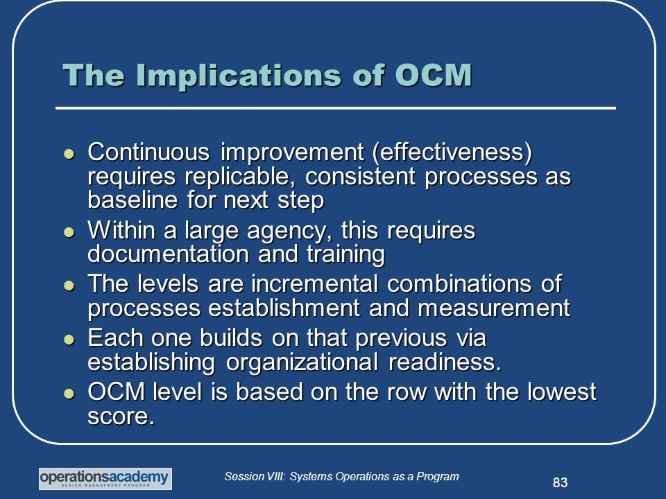 Session VIII: Systems Operations as a Program 83 The Implications of OCM Continuous improvement (effectiveness) requires replicable, consistent processes as baseline for next step Continuous improvement (effectiveness) requires replicable, consistent processes as baseline for next step Within a large agency, this requires documentation and training Within a large agency, this requires documentation and training The levels are incremental combinations of processes establishment and measurement The levels are incremental combinations of processes establishment and measurement Each one builds on that previous via establishing organizational readiness.