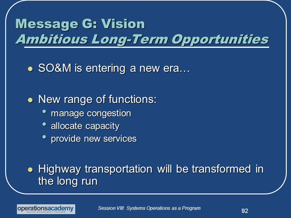 Session VIII: Systems Operations as a Program 92 Message G: Vision Ambitious Long-Term Opportunities SO&M is entering a new era… SO&M is entering a new era… New range of functions: New range of functions: manage congestion manage congestion allocate capacity allocate capacity provide new services provide new services Highway transportation will be transformed in the long run Highway transportation will be transformed in the long run