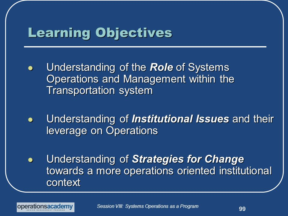 Session VIII: Systems Operations as a Program 99 Learning Objectives Understanding of the Role of Systems Operations and Management within the Transportation system Understanding of the Role of Systems Operations and Management within the Transportation system Understanding of Institutional Issues and their leverage on Operations Understanding of Institutional Issues and their leverage on Operations Understanding of Strategies for Change towards a more operations oriented institutional context Understanding of Strategies for Change towards a more operations oriented institutional context