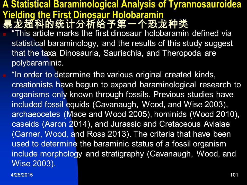 4/25/2015101 A Statistical Baraminological Analysis of Tyrannosauroidea Yielding the First Dinosaur Holobaramin 暴龙超科的统计分析给予第一个恐龙种类 This article marks the first dinosaur holobaramin defined via statistical baraminology, and the results of this study suggest that the taxa Dinosauria, Saurischia, and Theropoda are polybaraminic.