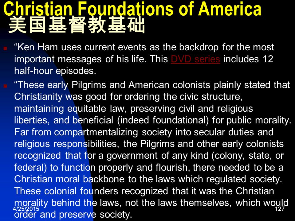 4/25/2015127 Christian Foundations of America 美国基督教基础 Ken Ham uses current events as the backdrop for the most important messages of his life.