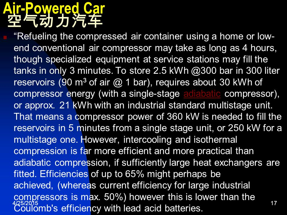 4/25/201517 Air-Powered Car 空气动力汽车 Refueling the compressed air container using a home or low- end conventional air compressor may take as long as 4 hours, though specialized equipment at service stations may fill the tanks in only 3 minutes.
