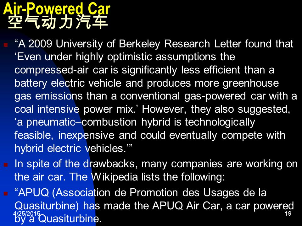 4/25/201519 Air-Powered Car 空气动力汽车 A 2009 University of Berkeley Research Letter found that 'Even under highly optimistic assumptions the compressed-air car is significantly less efficient than a battery electric vehicle and produces more greenhouse gas emissions than a conventional gas-powered car with a coal intensive power mix.' However, they also suggested, 'a pneumatic–combustion hybrid is technologically feasible, inexpensive and could eventually compete with hybrid electric vehicles.' In spite of the drawbacks, many companies are working on the air car.