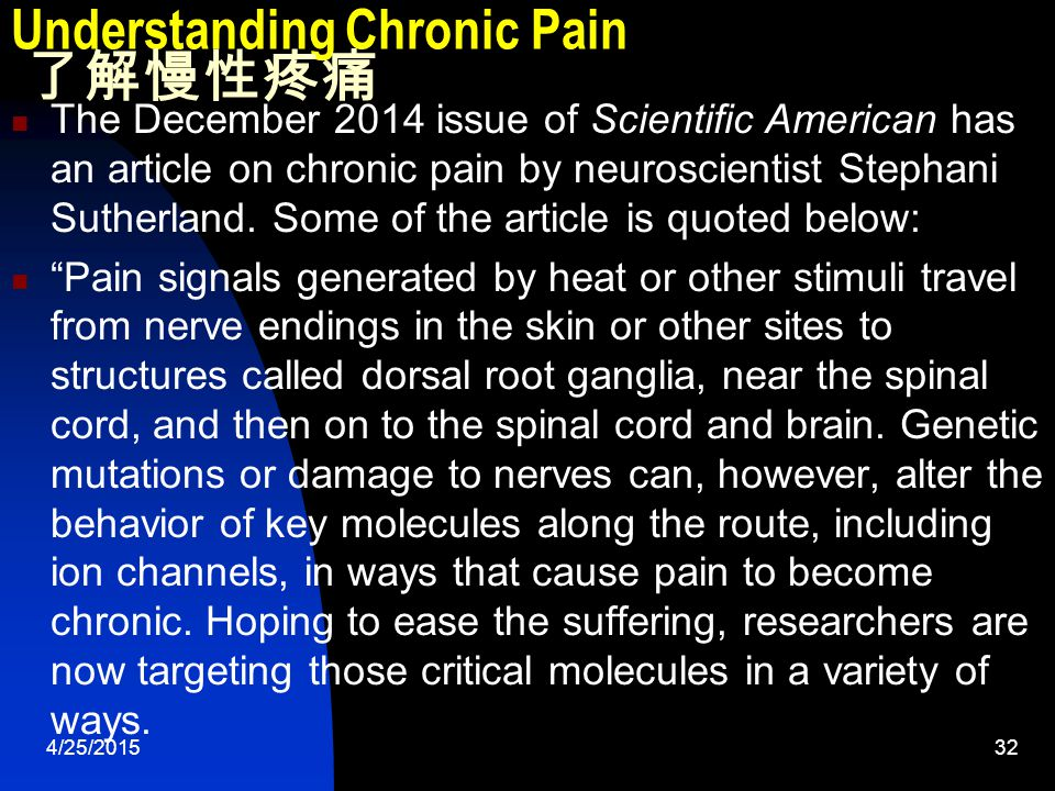 4/25/201532 Understanding Chronic Pain 了解慢性疼痛 The December 2014 issue of Scientific American has an article on chronic pain by neuroscientist Stephani Sutherland.