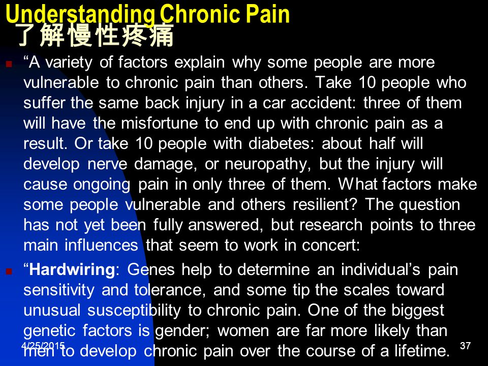 4/25/201537 Understanding Chronic Pain 了解慢性疼痛 A variety of factors explain why some people are more vulnerable to chronic pain than others.